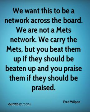 Fred Wilpon - We want this to be a network across the board. We are not a Mets network. We carry the Mets, but you beat them up if they should be beaten up and you praise them if they should be praised.