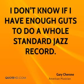 I don't know if I have enough guts to do a whole standard jazz record.
