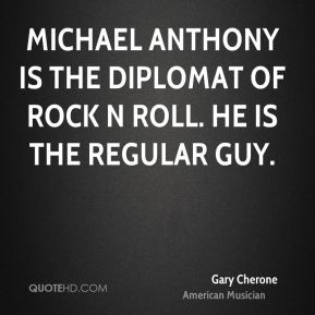 Michael Anthony is the Diplomat of Rock N Roll. He is the regular guy.