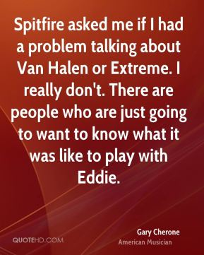 Gary Cherone - Spitfire asked me if I had a problem talking about Van Halen or Extreme. I really don't. There are people who are just going to want to know what it was like to play with Eddie.
