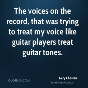 The voices on the record, that was trying to treat my voice like guitar players treat guitar tones.