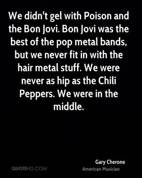 Gary Cherone - We didn't gel with Poison and the Bon Jovi. Bon Jovi was the best of the pop metal bands, but we never fit in with the hair metal stuff. We were never as hip as the Chili Peppers. We were in the middle.