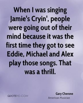 Gary Cherone - When I was singing Jamie's Cryin', people were going out of their mind because it was the first time they got to see Eddie, Michael and Alex play those songs. That was a thrill.