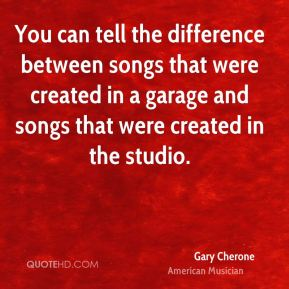 You can tell the difference between songs that were created in a garage and songs that were created in the studio.