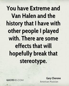 You have Extreme and Van Halen and the history that I have with other people I played with. There are some effects that will hopefully break that stereotype.