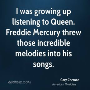 I was growing up listening to Queen. Freddie Mercury threw those incredible melodies into his songs.