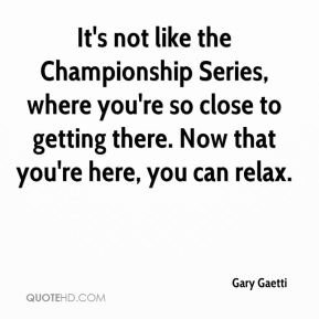 Gary Gaetti - It's not like the Championship Series, where you're so close to getting there. Now that you're here, you can relax.