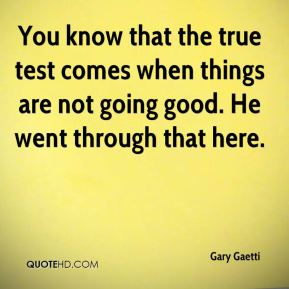 Gary Gaetti - You know that the true test comes when things are not going good. He went through that here.