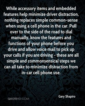 While accessory items and embedded features help minimize driver distraction, nothing replaces simple common-sense when using a cell phone in the car. Pull over to the side of the road to dial manually, know the features and functions of your phone before you drive and allow voice mail to pick up your calls if you are driving - these are all simple and commonsensical steps we can all take to minimize distraction from in-car cell phone use.