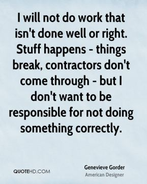 I will not do work that isn't done well or right. Stuff happens - things break, contractors don't come through - but I don't want to be responsible for not doing something correctly.