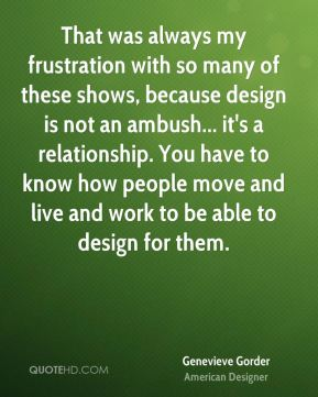 That was always my frustration with so many of these shows, because design is not an ambush... it's a relationship. You have to know how people move and live and work to be able to design for them.