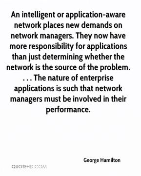 An intelligent or application-aware network places new demands on network managers. They now have more responsibility for applications than just determining whether the network is the source of the problem. . . . The nature of enterprise applications is such that network managers must be involved in their performance.