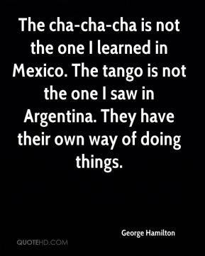 The cha-cha-cha is not the one I learned in Mexico. The tango is not the one I saw in Argentina. They have their own way of doing things.