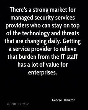 There's a strong market for managed security services providers who can stay on top of the technology and threats that are changing daily. Getting a service provider to relieve that burden from the IT staff has a lot of value for enterprises.