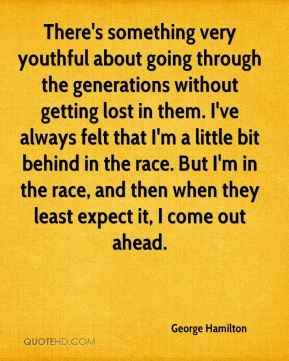There's something very youthful about going through the generations without getting lost in them. I've always felt that I'm a little bit behind in the race. But I'm in the race, and then when they least expect it, I come out ahead.