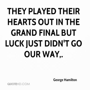 They played their hearts out in the grand final but luck just didn't go our way.