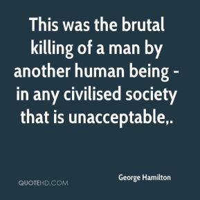 This was the brutal killing of a man by another human being - in any civilised society that is unacceptable.