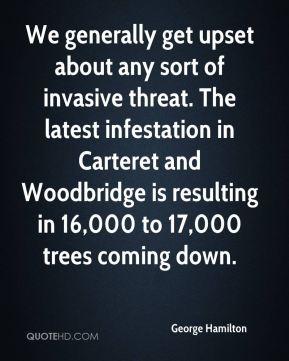 George Hamilton - We generally get upset about any sort of invasive threat. The latest infestation in Carteret and Woodbridge is resulting in 16,000 to 17,000 trees coming down.