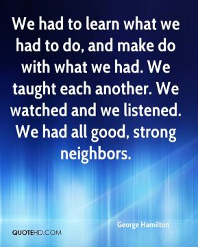 We had to learn what we had to do, and make do with what we had. We taught each another. We watched and we listened. We had all good, strong neighbors.