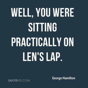 Well, you were sitting practically on Len's lap.