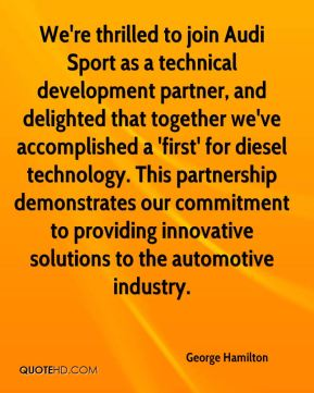 George Hamilton - We're thrilled to join Audi Sport as a technical development partner, and delighted that together we've accomplished a 'first' for diesel technology. This partnership demonstrates our commitment to providing innovative solutions to the automotive industry.
