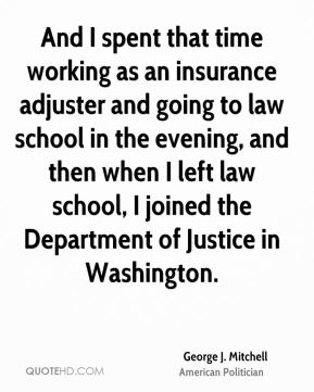 George J. Mitchell - And I spent that time working as an insurance adjuster and going to law school in the evening, and then when I left law school, I joined the Department of Justice in Washington.