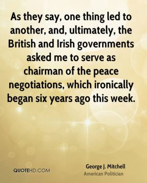As they say, one thing led to another, and, ultimately, the British and Irish governments asked me to serve as chairman of the peace negotiations, which ironically began six years ago this week.