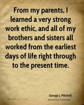 George J. Mitchell - From my parents, I learned a very strong work ethic, and all of my brothers and sisters all worked from the earliest days of life right through to the present time.