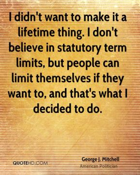 I didn't want to make it a lifetime thing. I don't believe in statutory term limits, but people can limit themselves if they want to, and that's what I decided to do.