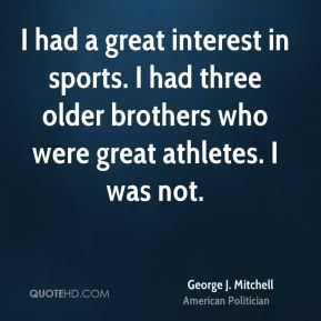 I had a great interest in sports. I had three older brothers who were great athletes. I was not.
