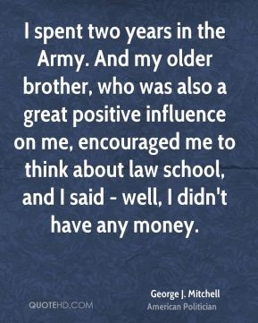 I spent two years in the Army. And my older brother, who was also a great positive influence on me, encouraged me to think about law school, and I said - well, I didn't have any money.