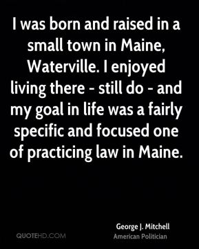 George J. Mitchell - I was born and raised in a small town in Maine, Waterville. I enjoyed living there - still do - and my goal in life was a fairly specific and focused one of practicing law in Maine.