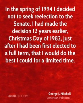 In the spring of 1994 I decided not to seek reelection to the Senate. I had made the decision 12 years earlier, Christmas Day of 1982, just after I had been first elected to a full term, that I would do the best I could for a limited time.