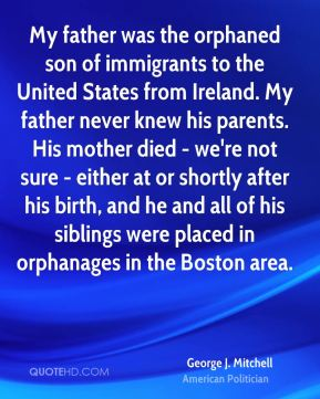 George J. Mitchell - My father was the orphaned son of immigrants to the United States from Ireland. My father never knew his parents. His mother died - we're not sure - either at or shortly after his birth, and he and all of his siblings were placed in orphanages in the Boston area.