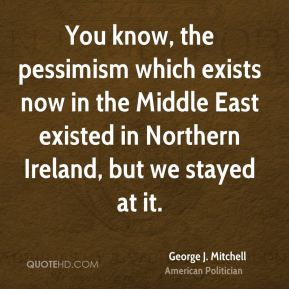 George J. Mitchell - You know, the pessimism which exists now in the Middle East existed in Northern Ireland, but we stayed at it.