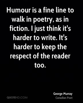 George Murray - Humour is a fine line to walk in poetry, as in fiction. I just think it's harder to write. It's harder to keep the respect of the reader too.