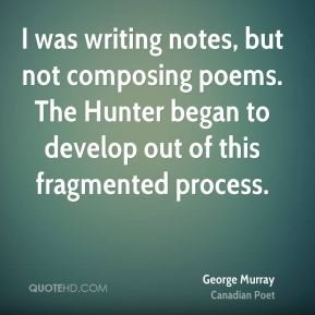 George Murray - I was writing notes, but not composing poems. The Hunter began to develop out of this fragmented process.