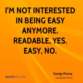 I'm not interested in being easy anymore. Readable, yes. Easy, no.