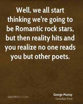 George Murray - Well, we all start thinking we're going to be Romantic rock stars, but then reality hits and you realize no one reads you but other poets.
