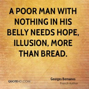A poor man with nothing in his belly needs hope, illusion, more than bread.