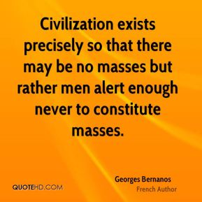 Georges Bernanos - Civilization exists precisely so that there may be no masses but rather men alert enough never to constitute masses.