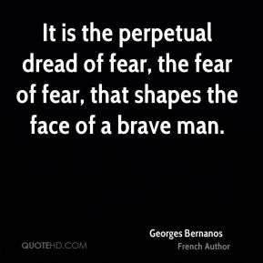 Georges Bernanos - It is the perpetual dread of fear, the fear of fear, that shapes the face of a brave man.