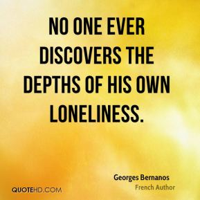 Georges Bernanos - No one ever discovers the depths of his own loneliness.