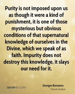 Georges Bernanos - Purity is not imposed upon us as though it were a kind of punishment, it is one of those mysterious but obvious conditions of that supernatural knowledge of ourselves in the Divine, which we speak of as faith. Impurity does not destroy this knowledge, it slays our need for it.