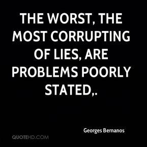 The worst, the most corrupting of lies, are problems poorly stated.