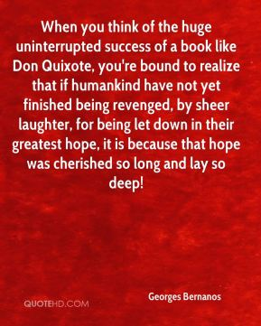 When you think of the huge uninterrupted success of a book like Don Quixote, you're bound to realize that if humankind have not yet finished being revenged, by sheer laughter, for being let down in their greatest hope, it is because that hope was cherished so long and lay so deep!