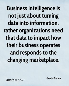 Business intelligence is not just about turning data into information, rather organizations need that data to impact how their business operates and responds to the changing marketplace.