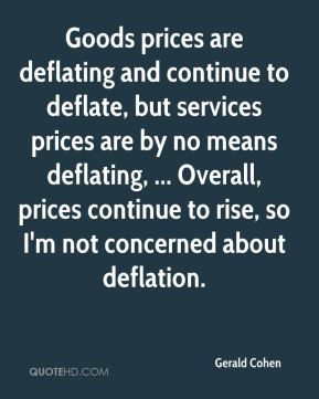 Goods prices are deflating and continue to deflate, but services prices are by no means deflating, ... Overall, prices continue to rise, so I'm not concerned about deflation.