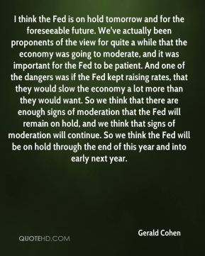 I think the Fed is on hold tomorrow and for the foreseeable future. We've actually been proponents of the view for quite a while that the economy was going to moderate, and it was important for the Fed to be patient. And one of the dangers was if the Fed kept raising rates, that they would slow the economy a lot more than they would want. So we think that there are enough signs of moderation that the Fed will remain on hold, and we think that signs of moderation will continue. So we think the Fed will be on hold through the end of this year and into early next year.