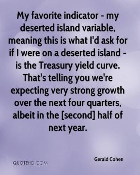 Gerald Cohen - My favorite indicator - my deserted island variable, meaning this is what I'd ask for if I were on a deserted island - is the Treasury yield curve. That's telling you we're expecting very strong growth over the next four quarters, albeit in the [second] half of next year.